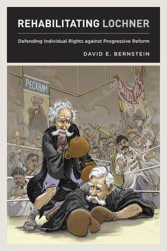Rehabilitating Lochner: Defending Individual Rights Against Progressive Reform - Bernstein, David E.