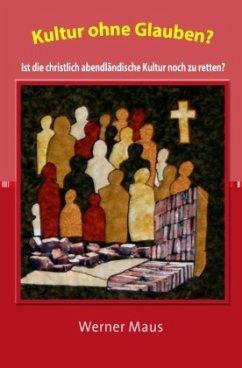 Kultur ohne Glauben? - Maus, Werner