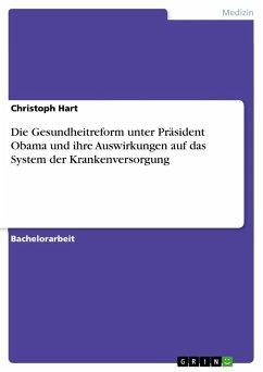 Die Gesundheitreform unter Präsident Obama und ihre Auswirkungen auf das System der Krankenversorgung - Hart, Christoph