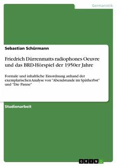Friedrich Dürrenmatts radiophones Oeuvre und das BRD-Hörspiel der 1950er Jahre - Schürmann, Sebastian