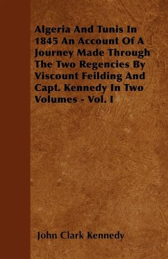 Algeria And Tunis In 1845 An Account Of A Journey Made Through The Two Regencies By Viscount Feilding And Capt. Kennedy In Two Volumes - Vol. I