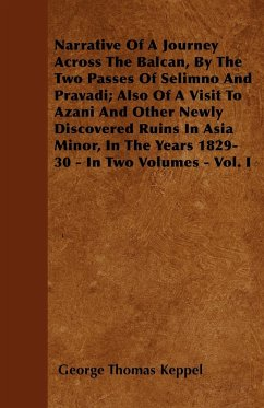 Narrative Of A Journey Across The Balcan, By The Two Passes Of Selimno And Pravadi; Also Of A Visit To Azani And Other Newly Discovered Ruins In Asia Minor, In The Years 1829-30 - In Two Volumes - Vol. I