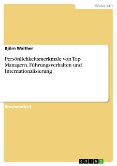 Persönlichkeitsmerkmale von Top Managern, Führungsverhalten und Internationalisierung - Walther, Björn