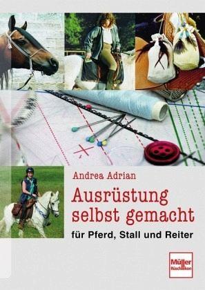 Ausrüstung selbst gemacht für Pferd, Stall und Reiter - Adrian, Andrea