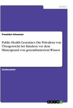 Public Health Genomics: Die Prävalenz von Übergewicht bei Kindern vor dem Hintergrund von genombasiertem Wissen - Schwarzer, Franziska