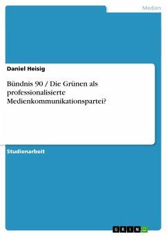 Bündnis 90 / Die Grünen als professionalisierte Medienkommunikationspartei? - Heisig, Daniel