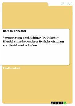 Vermarktung nachhaltiger Produkte im Handel unter besonderer Berücksichtigung von Preisbereitschaften - Tinnacher, Bastian