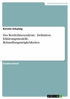 Das Borderlinesyndrom - Definition, Erklärungsmodelle, Behandlungsmöglichkeiten - Schatzig, Kerstin