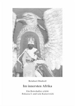 Im innersten Afrika. Ein Botschafter erlebt Bokassa I. und sein Kaiserreich - Bindseil, Reinhart