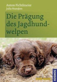 Die Prägung des Jagdhundwelpen - Fichtlmeier, Anton; Numßen, Julia