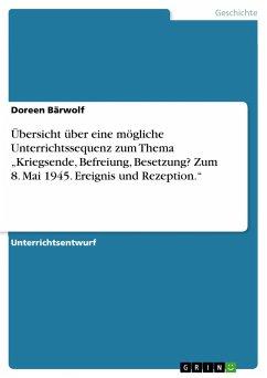 """Übersicht über eine mögliche Unterrichtssequenz zum Thema """"Kriegsende, Befreiung, Besetzung? Zum 8. Mai 1945. Ereignis und Rezeption."""""""