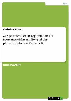 Zur geschichtlichen Legitimation des Sportunterrichts am Beispiel der philanthropischen Gymnastik - Klaas, Christian