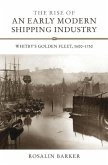 The Rise of an Early Modern Shipping Industry - Whitby`s Golden Fleet, 1600-1750