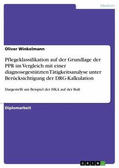 Pflegeklassifikation auf der Grundlage der PPR im Vergleich mit einer diagnosegestützten Tätigkeitsanalyse unter Berücksichtigung der DRG-Kalkulation - Winkelmann, Oliver