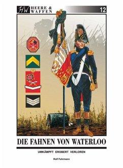Die Fahnen von Waterloo / Heere & Waffen Bd.12 - Fuhrmann, Rolf