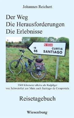 Der Weg - Die Herausforderungen - Die Erlebnisse - 3.369 Kilometer alleine als Radpilger von Schweinfurt am Main nach Santiago de Compostela - Reichert, Johannes