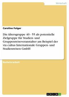 Die Altersgruppe 40 - 55 als potentielle Zielgruppe für Studien- und Gruppenreiseveranstalter am Beispiel der via cultus Internationale Gruppen- und Studienreisen GmbH - Folger, Caroline