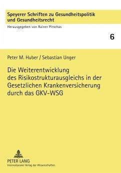 Die Weiterentwicklung des Risikostrukturausgleichs in der Gesetzlichen Krankenversicherung durch das GKV-WSG - Huber, Peter M.; Unger, Sebastian