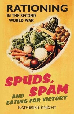 Spuds, Spam and Eating for Victory: Rationing in the Second World War - Knight, Katherine