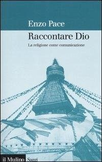 Raccontare Dio. La religione come comunicazione - Pace, Enzo