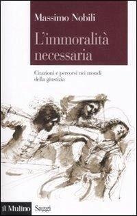 L'immoralità necessaria. Citazioni e percorsi nei mondi della giustizia - Nobili, Massimo