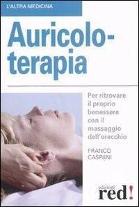 Auricoloterapia. Per ritrovare il proprio benessere con il massaggio dell'orecchio - Caspani, Franco