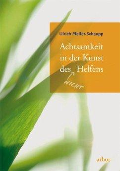 Achtsamkeit in der Kunst des (nicht) Helfens - Pfeifer-Schaupp, Ulrich