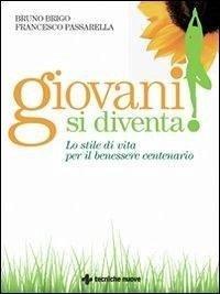 Giovani si diventa! Lo stile di vita per il benessere centenario - Brigo, Bruno Passarella, Francesco