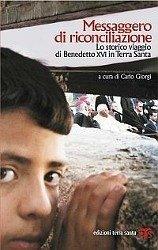 Messaggero di riconciliazione: Lo storico viaggio di Benedetto XVI in Terra Santa Carlo Giorgi Editor