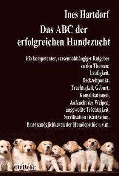 Das ABC der erfolgreichen Hundezucht - Ein kompetenter, rasseunabhängiger Ratgeber zu den Themen: Läufigkeit, Deckzeitpunkt, Trächtigkeit, Geburt, Komplikationen, Aufzucht der Welpen, ungewollte Trächtigkeit, Sterilisation / Kastration; Einsatzmöglichkeiten der Homöopathie u.v.m. - Hartdorf, Ines