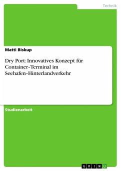 Dry Port: Innovatives Konzept für Container-Terminal im Seehafen-Hinterlandverkehr - Biskup, Matti