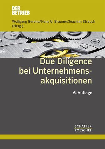 Due Diligence bei Unternehmensakquisitionen. 6., überarbeitete und erweiterte Auflage. - Berens, Wolfgang; Brauner, Hans U.; Strauch, Joachim (Hg.)