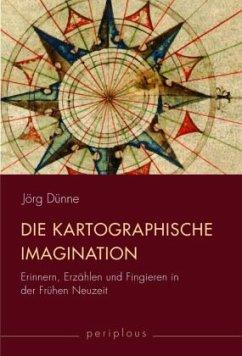 Die kartographische Imagination - Dünne, Jörg