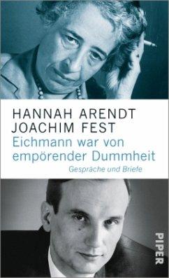 Eichmann war von empörender Dummheit - Arendt, Hannah; Fest, Joachim C.