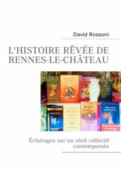 L'histoire rêvée de Rennes-le-Château - Rossoni, David