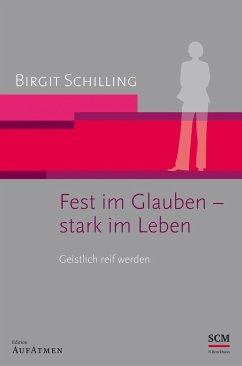 Fest im Glauben - stark im Leben - Schilling, Birgit