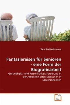 Fantasiereisen für Senioren - eine Form der Biografiearbeit - Blankenburg, Veronika