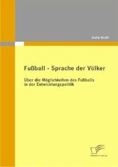 Fußball - Sprache der Völker: Über die Möglichkeiten des Fußballs in der Entwicklungspolitik - Kraft, Colin
