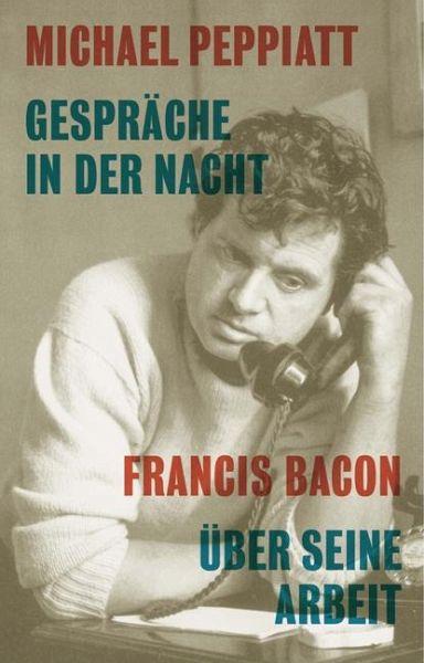 Gespräche in der Nacht - Francis Bacon über seine Arbeit - Peppiatt, Michael