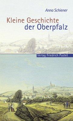 Kleine Geschichte der Oberpfalz - Schiener, Anna
