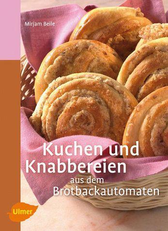 Kuchen und Knabbereien aus dem Brotbackautomaten - Beile, Mirjam