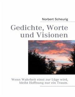Gedichte, Worte und Visionen - Scheurig, Norbert