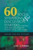 60 Social Situations and Discussion Starters to Help Teens on the Autism Spectrum Deal with Friendships, Feelings, Conflict and More
