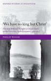 `We Have No King But Christ': Christian Political Thought in Greater Syria on the Eve of the Arab Conquest (C.400-585)