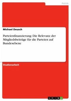 Parteienfinanzierung: Die Relevanz der Mitgliedsbeiträge für die Parteien auf Bundesebene - Deusch, Michael