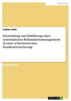 Entwicklung und Einführung eines systematischen Reklamationsmanagements in einer schweizerischen Krankenversicherung - Liem, Lukas