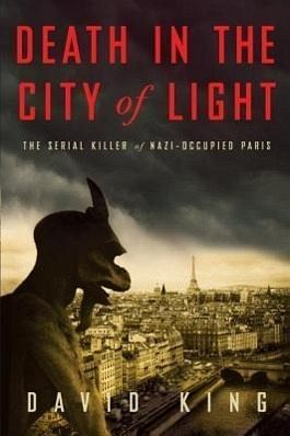 Death in the City of Light: The Serial Killer of Nazi-Occupied Paris - King, David