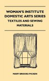Woman's Institute Domestic Arts Series - Textiles And Sewing Materials - Textiles, Laces Embroideries And Findings, Shopping Hints, Mending, Household Sewing, Trade And Sewing Terms