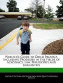 Webster's Guide to Child Prodigy, Including Prodigies in the Fields of Academics, Law, Philosophy and Linguistics