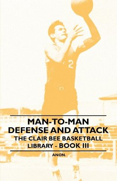 Man-To-Man Defense and Attack - The Clair Bee Basketball Library - Book III - Anon